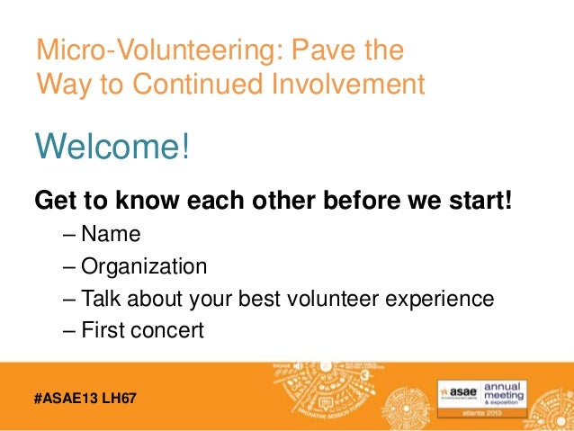 #ASAE13 LH67 Welcome! Get to know each other before we start! – Name – Organization – Talk about your best volunteer exper...