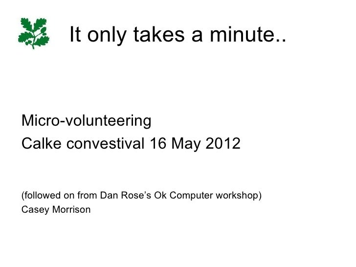 It only takes a minute..Micro-volunteeringCalke convestival 16 May 2012(followed on from Dan Rose's Ok Computer workshop)C...