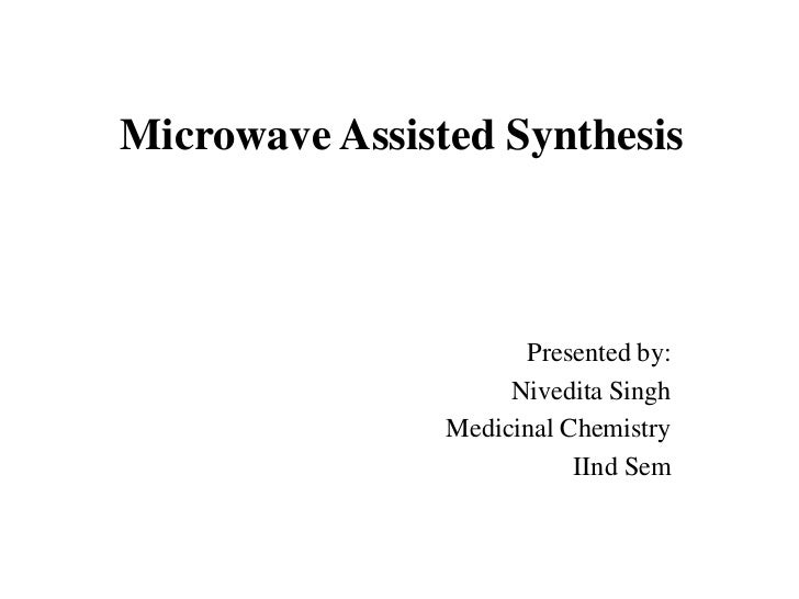 Microwave Assisted Synthesis                      Presented by:                     Nivedita Singh                Medicina...