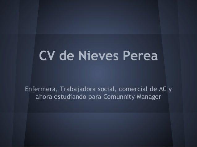CV de Nieves PereaEnfermera, Trabajadora social, comercial de AC y   ahora estudiando para Comunnity Manager