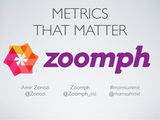 METRICS    THAT MATTERAmir Zonozi     Zoomph      #mamsummit @Zonozi      @Zoomph_inc   @mamsummit