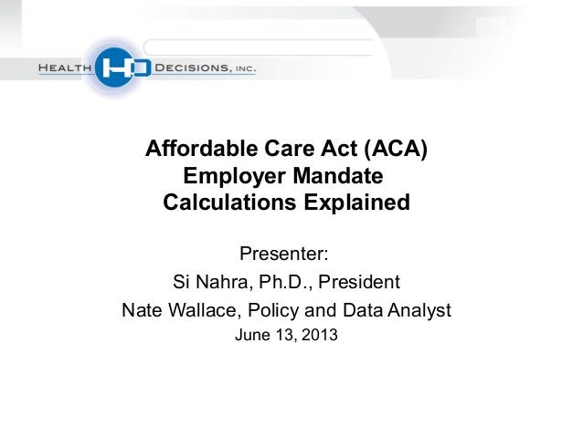 Presenter:Si Nahra, Ph.D., PresidentNate Wallace, Policy and Data AnalystJune 13, 2013Affordable Care Act (ACA)Employer Ma...