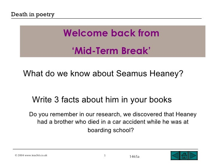 Welcome back from  ' Mid-Term Break'   What do we know about Seamus Heaney? Write 3 facts about him in your books   Do you...