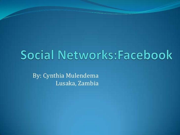 Social Networks:Facebook<br />By: Cynthia Mulendema Lusaka, Zambia<br />