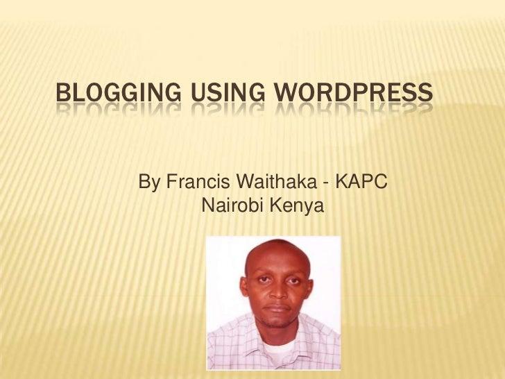 Blogging USING Wordpress<br />By Francis Waithaka - KAPC<br />Nairobi Kenya<br />