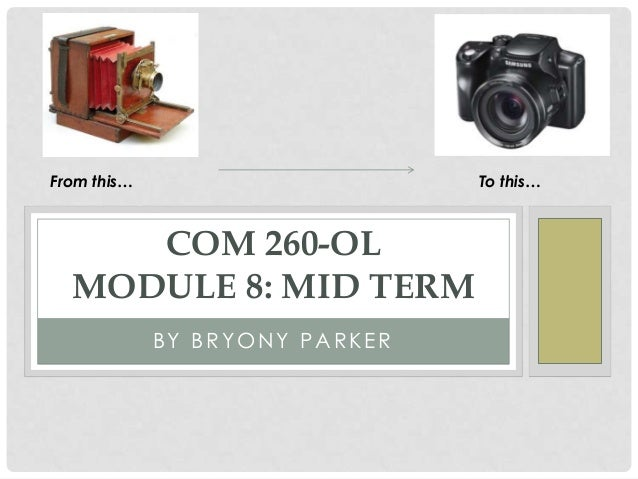 From this…                      To this…     COM 260-OL  MODULE 8: MID TERM             BY BRYONY PARKER