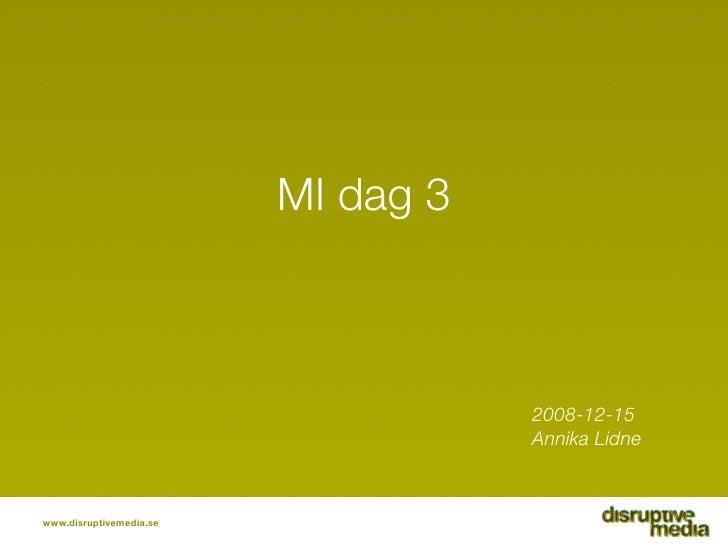 MI dag 3                                        2008-12-15                                     Annika Lidne    www.disrupt...