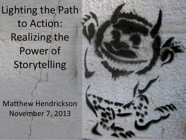 Lighting the Path to Action: Realizing the Power of Storytelling  Matthew Hendrickson November 7, 2013