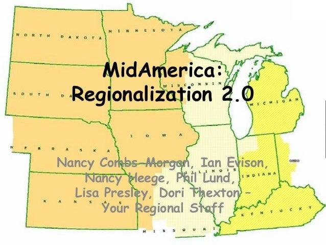 MidAmerica: Regionalization 2.0 Nancy Combs-Morgan, Ian Evison, Nancy Heege, Phil Lund, Lisa Presley, Dori Thexton – Your ...