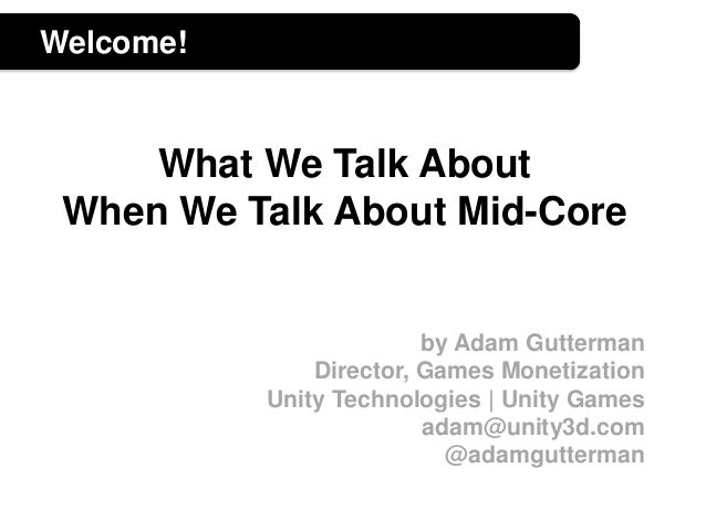 Welcome! What We Talk About When We Talk About Mid-Core by Adam Gutterman Director, Games Monetization Unity Technologies ...