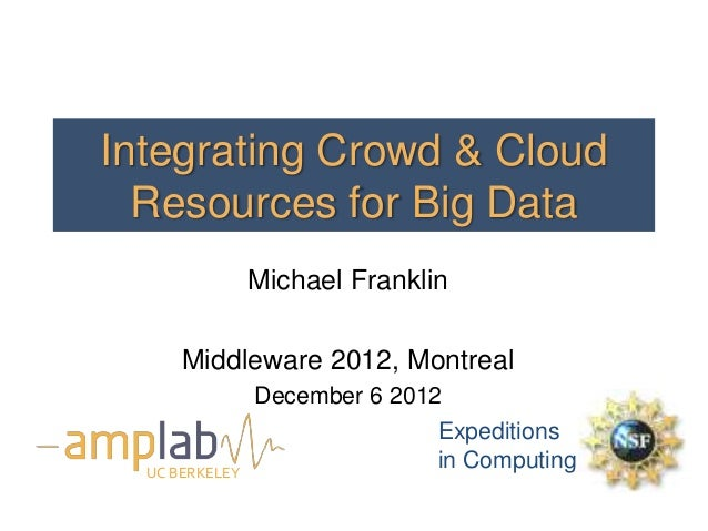 Integrating Crowd & Cloud  Resources for Big Data                Michael Franklin      Middleware 2012, Montreal          ...