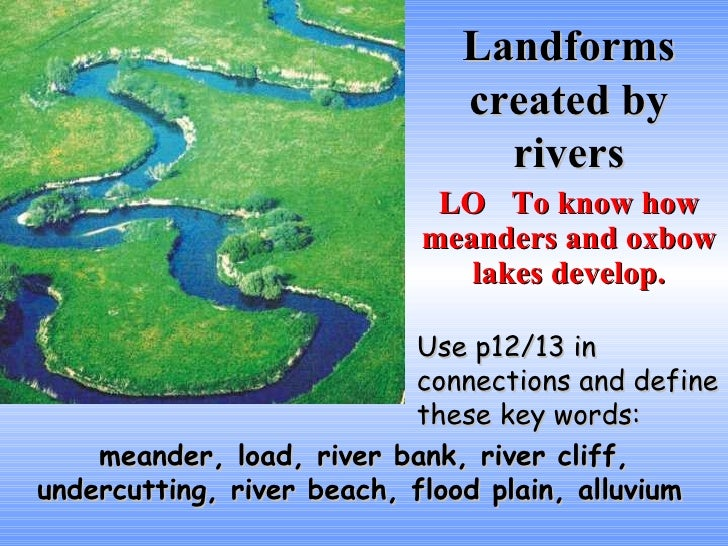 Landforms created by rivers LO To know how meanders and oxbow lakes develop. Use p12/13 in connections and define these ke...