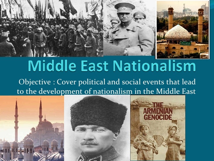 Objective : Cover political and social events that lead to the development of nationalism in the Middle East