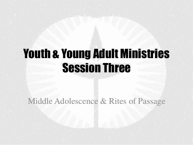 Youth & Young Adult Ministries        Session ThreeMiddle Adolescence & Rites of Passage