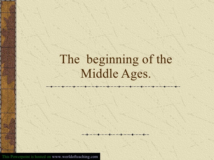 The  beginning of the Middle Ages. This Powerpoint is hosted on  www.worldofteaching.com