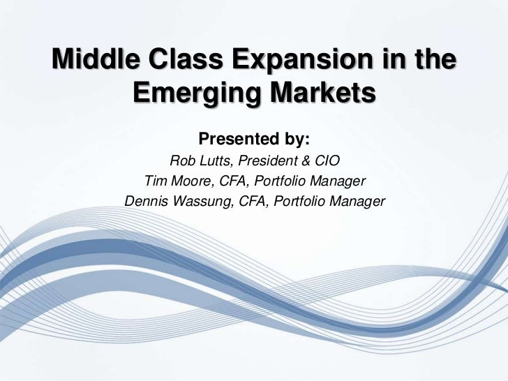 Middle Class Expansion in the     Emerging Markets               Presented by:           Rob Lutts, President & CIO       ...