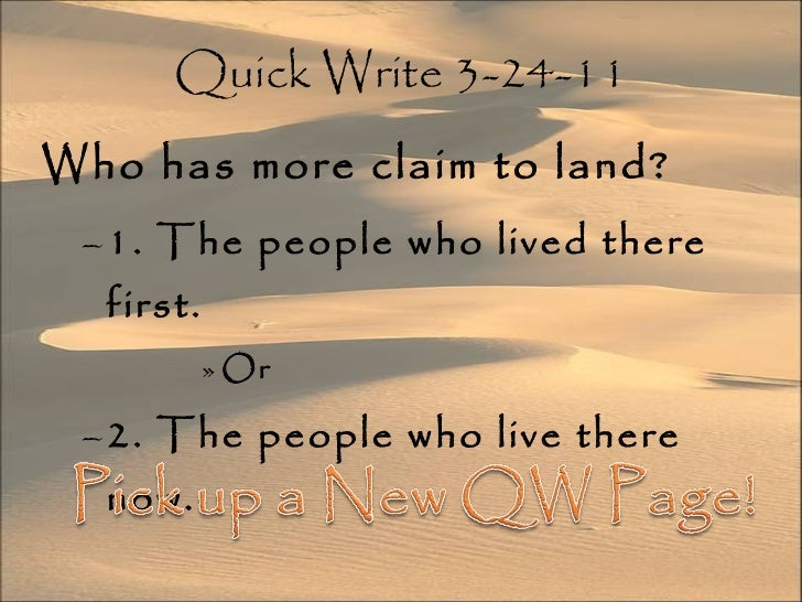 Quick Write 3-24-11 <ul><li>Who has more claim to land? </li></ul><ul><ul><li>1. The people who lived there first. </li></...