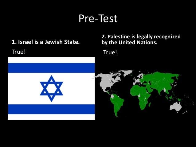 Pre-Test 1. Israel is a Jewish State. True! 2. Palestine is legally recognized by the United Nations. True!