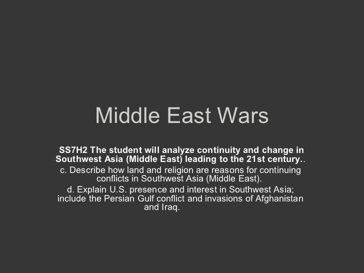 Middle East Wars SS7H2 The student will analyze continuity and change inSouthwest Asia (Middle East) leading to the 21st c...