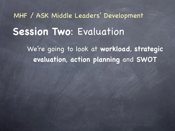 MHF / ASK Middle Leaders' Development  Session Two: Evaluation    We're going to look at workload, strategic     evaluatio...