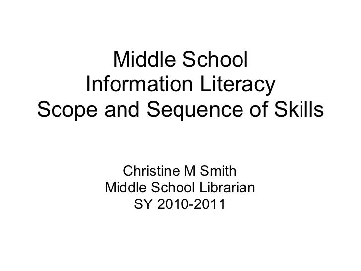 Middle School    Information LiteracyScope and Sequence of Skills        Christine M Smith      Middle School Librarian   ...