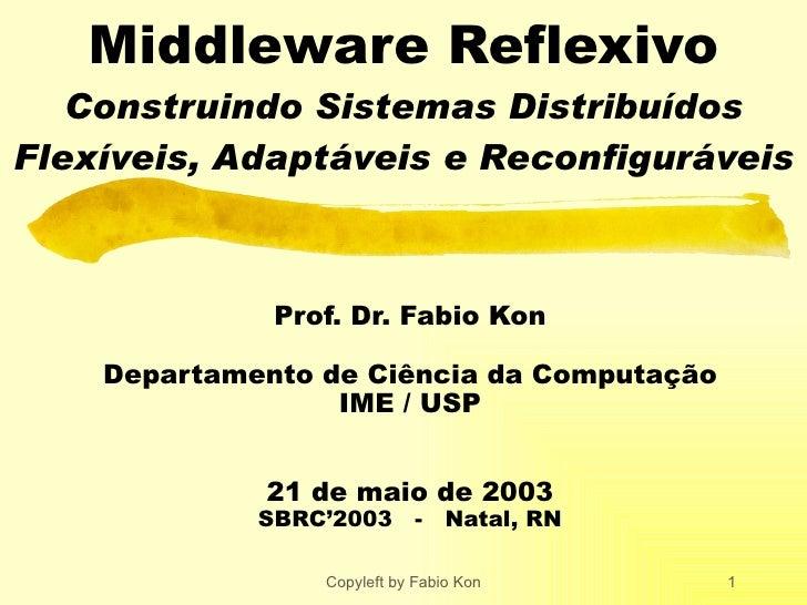 Middleware Reflexivo Construindo Sistemas Distribuídos Flexíveis, Adaptáveis e Reconfiguráveis Prof. Dr. Fabio Kon Departa...