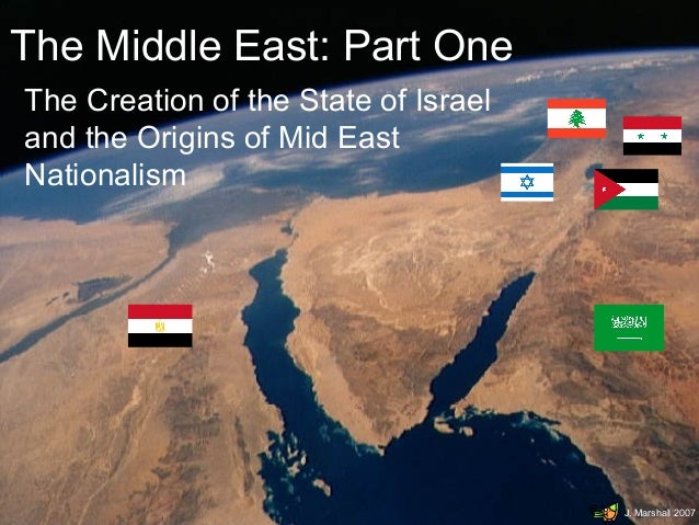 The Middle East: Part One The Creation of the State of Israel and the Origins of Mid East Nationalism  J. Marshall 2007