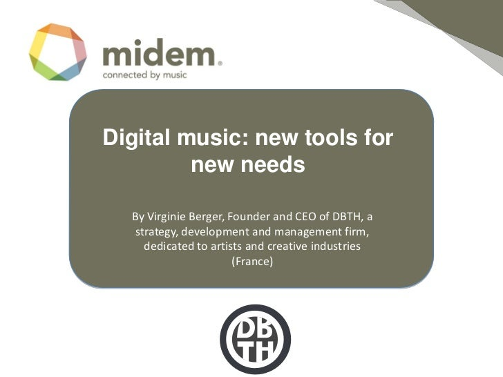 Digital music: new tools for         new needs  By Virginie Berger, Founder and CEO of DBTH, a   strategy, development and...