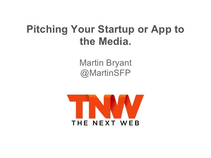 Pitching Your Startup or App to          the Media.          Martin Bryant          @MartinSFP