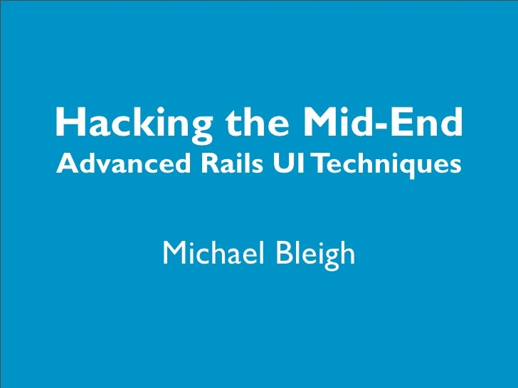 Hacking the Mid-End Advanced Rails UI Techniques          Michael Bleigh