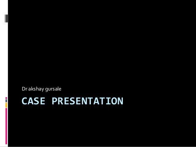 CASE PRESENTATION Dr akshay gursale