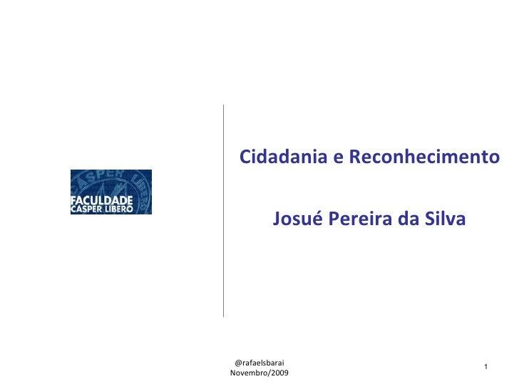 Cidadania e Reconhecimento Josué Pereira da Silva @rafaelsbarai Novembro/2009
