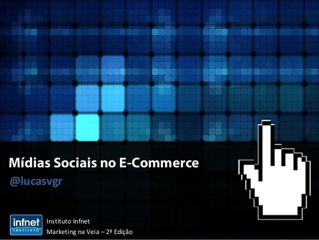Mídias Sociais no E-Commerce @lucasvgr Instituto Infnet Marketing na Veia – 2ª Edição