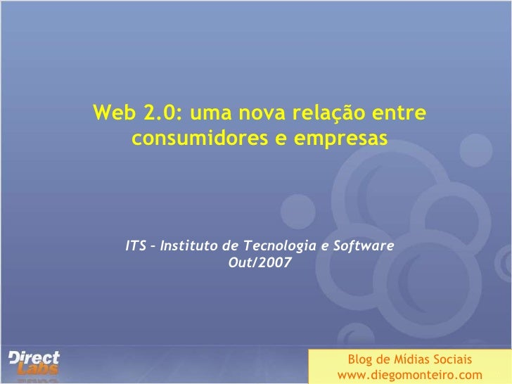 Web 2.0: uma nova relação entre consumidores e empresas ITS – Instituto de Tecnologia e Software Out/2007 Blog de Mídias S...