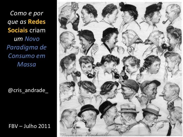 Como e por que as Redes Sociais criam umNovo Paradigma de Consumo em Massa<br />@cris_andrade_<br />FBV – Julho 2011<br />