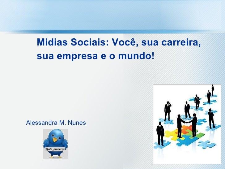 Midias Sociais: Você, sua carreira, sua empresa e o mundo!   Alessandra M. Nunes