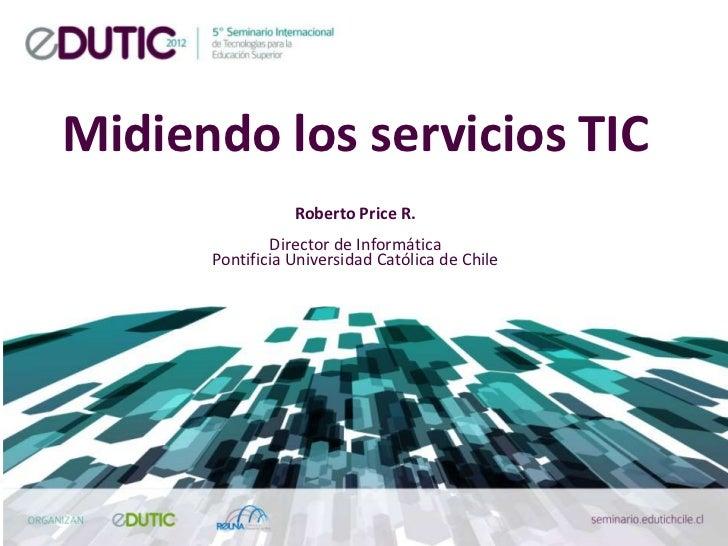 Midiendo los servicios TIC                 Roberto Price R.              Director de Informática      Pontificia Universid...