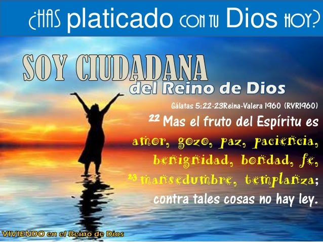 ¿Has platicado con tu Dios hoy?  Gálatas 5:22-23Reina-Valera 1960 (RVR1960)  22 Mas el fruto del Espíritu es amor, gozo, p...