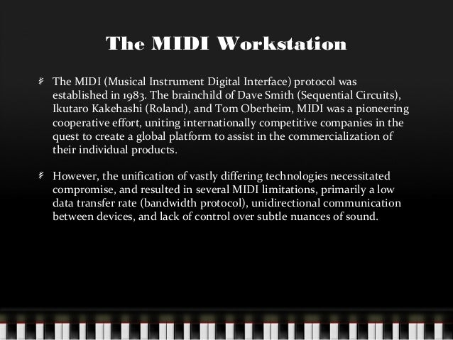 The MIDI Workstation The MIDI (Musical Instrument Digital Interface) protocol was established in 1983. The brainchild of D...