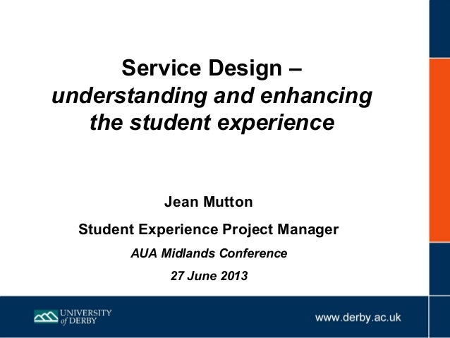 Service Design – understanding and enhancing the student experience Jean Mutton Student Experience Project Manager AUA Mid...