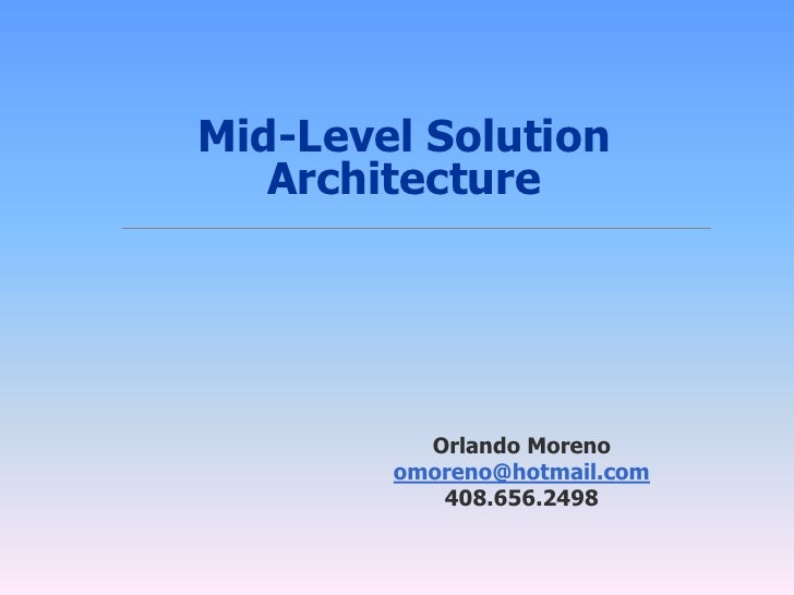 Mid-Level Solution    Architecture               Orlando Moreno         omoreno@hotmail.com            408.656.2498