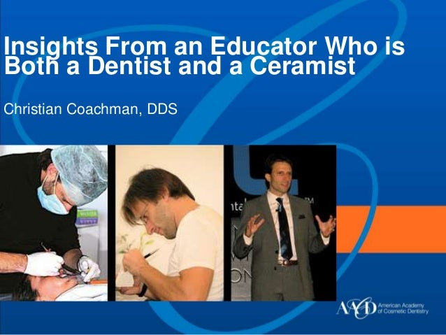 Insights From an Educator Who is Both a Dentist and a Ceramist Christian Coachman, DDS