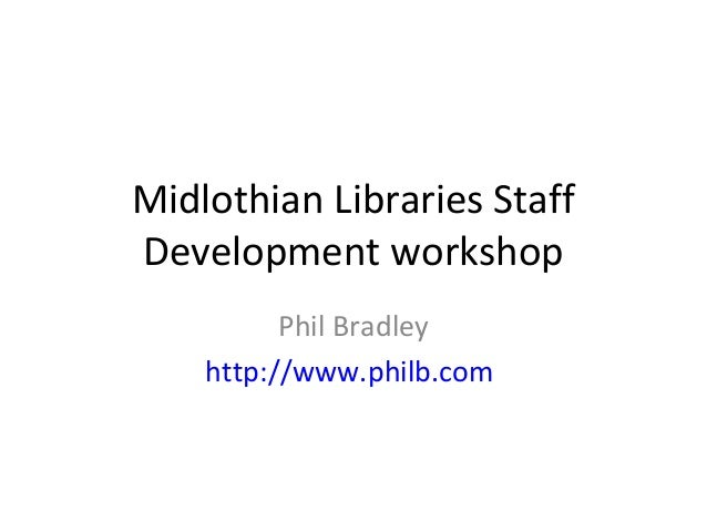 Midlothian Libraries Staff Development workshop Phil Bradley http://www.philb.com