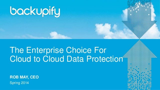The Enterprise Choice For Cloud to Cloud Data Protection Spring 2014 ROB MAY, CEO