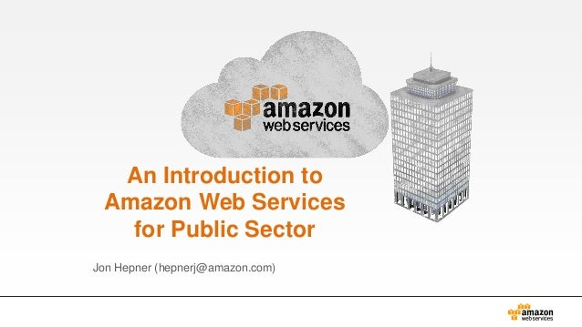 An Introduction to Amazon Web Services for Public Sector Jon Hepner (hepnerj@amazon.com)