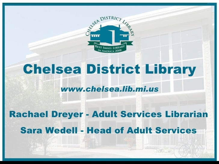 Chelsea District Library www.chelsea.lib.mi.us Rachael Dreyer - Adult Services Librarian Sara Wedell - Head of Adult Servi...