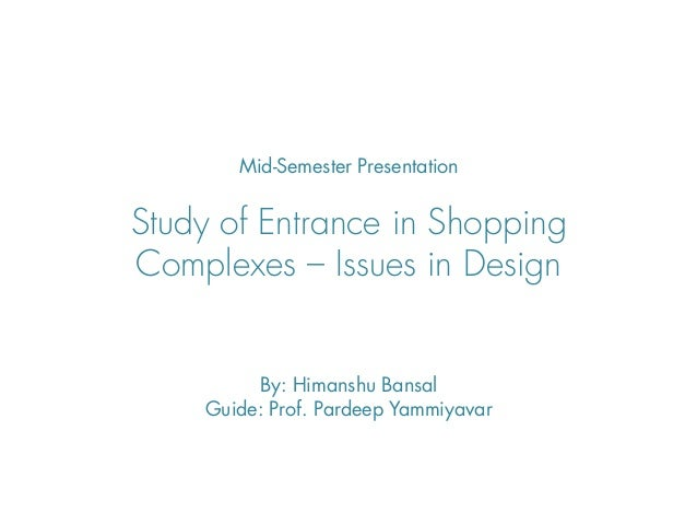 Mid-Semester PresentationStudy of Entrance in ShoppingComplexes – Issues in Design         By: Himanshu Bansal    Guide: P...