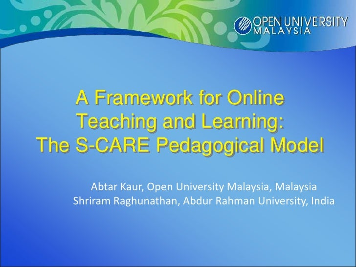 A Framework for Online    Teaching and Learning:The S-CARE Pedagogical Model       Abtar Kaur, Open University Malaysia, M...