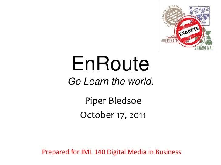 EnRoute        Go Learn the world.             Piper Bledsoe            October 17, 2011Prepared for IML 140 Digital Media...