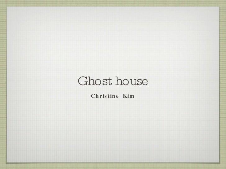 Ghost house <ul><li>Christine Kim </li></ul>